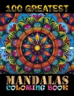 100 Greatest Mandalas Coloring Book: The Ultimate Mandala Coloring Book 100 Mandala Images Stress Management for Meditation, Stress Relief and Relaxat Cover Image