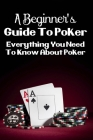 A Beginner's Guide To Poker: Everything You Need To Know About Poker: Poker Hands Cover Image