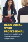 Being Social Work Professional: Learn To Handle Difficult & Complex Situations With Compassionate: Field Worker Short Stories And Learnings Cover Image