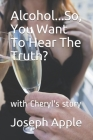 Alcohol...So, You Want To Hear The Truth?: with Cheryl's story Cover Image