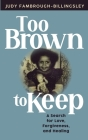 Too Brown to Keep: A Search for Love, Forgiveness and Healing Cover Image