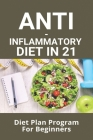 Anti-Inflammatory Diet In 21: Diet Plan Program For Beginners: Anti Inflammatory Recipes Book Cover Image