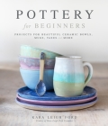 Pottery for Beginners: Projects for Beautiful Ceramic Bowls, Mugs, Vases and More Cover Image