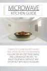 Microwave Kitchen Guide: Complete Cookbook with Many Time Saving Recipes for Beginners! Follow Step-By-Step These Simple and Low-Budget Recipes Cover Image