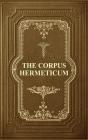 The Corpus Hermeticum: Initiation Into Hermetics, The Hermetica Of Hermes Trismegistus Cover Image