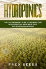 Hydroponics: The Easy Beginner's Guide to Growing Your Own Hydroponic Vegetable, Fruit, and Herb Garden at Home Cover Image