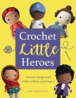 Crochet Little Heroes: 20 Amigurumi Dolls to Make and Inspire Cover Image