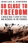 So Close to Freedom: A World War II Story of Peril and Betrayal in the Pyrenees Cover Image