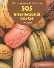 Oh! 505 Homemade International Cookie Recipes: A Homemade International Cookie Cookbook Everyone Loves! Cover Image