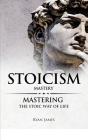 Stoicism: Mastery - Mastering The Stoic Way of Life (Stoicism Series) (Volume 2) Cover Image