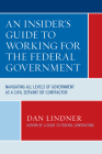 An Insider's Guide To Working for the Federal Government: Navigating All Levels of Government as a Civil Servant or Contractor Cover Image
