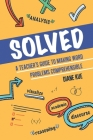 Solved: A Teacher's Guide to Making Word Problems Comprehensible Cover Image