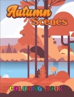 Autumn Scenes Coloring Book: An Adult Coloring Book Featuring Beautiful Autumn Scenes, Cute Animals and Relaxing Fall Inspired Designs Stress Relie Cover Image