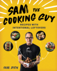 Sam the Cooking Guy: Recipes with Intentional Leftovers Cover Image