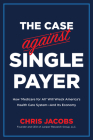 The Case Against Single Payer: How 'Medicare for All' Will Wreck America's Health Care System—And Its Economy  Cover Image
