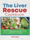 The Liver Rescue Cookbook: Liver Rescue Diet with Life-changing Foods for Everyone to Lose Weight Permanently, Cure Fatty Liver, Have Better Skin Cover Image