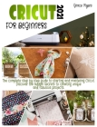 Cricut for Beginners: 2021 The complete step by step guide to starting and mastering Cricut. Discover the hidden secrets to creating unique Cover Image