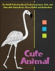 Cute Animal - An Adult Coloring Book Featuring Super Cute and Adorable Animals for Stress Relief and Relaxation Cover Image