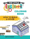 The Little Engineer Coloring Book - How to Build a House: Fun and Educational Construction Coloring Book for Preschool and Elementary Children Cover Image