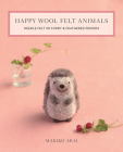 Happy Wool Felt Animals: Needle Felt 30 Furry & Feathered Friends Cover Image