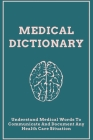 Medical Dictionary: Understand Medical Words To Communicate And Document Any Health Care Situation: Medical Terminology Book Cover Image