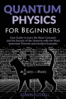 Quantum Physics for Beginners: Easy Guide to Learn the Basic Concepts and the Secrets of the Universe with the Most Important Theories and Intuitive Cover Image