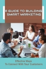 A Guide To Building Smart Marketing: Effective Ways To Connect With Your Customers: How To Truly Connect With Clients Cover Image