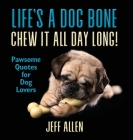 Life's a Dog Bone Chew it All Day Long!: Pawsome Quotes for Dog Lovers Cover Image