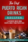 The Best Puerto Rican Drinks Recipes: 17 Authentic Mixed Beverage Recipes Direct from Puerto Rico Cover Image