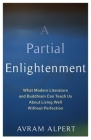 A Partial Enlightenment: What Modern Literature and Buddhism Can Teach Us about Living Well Without Perfection Cover Image