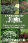 Growing Healthy Shrubs For Beginners: Discover, Grow, and Care for the World's Most Popular Plants Cover Image