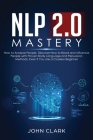 NLP 2.0 Mastery - How to Analyze People: Discover How to Read and Influence People with Proven Body Language and Persuasion Methods, Even if You are a Cover Image