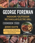 George Foreman Indoor/Outdoor Rectangular Electric Grill Cookbook 2000: 2000 Days Delicious, Quick, Healthy, and Easy to Follow Recipes for Everyone A Cover Image