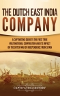 The Dutch East India Company: A Captivating Guide to the First True Multinational Corporation and Its Impact on the Dutch War of Independence from S Cover Image