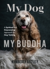 My Dog, My Buddha: A Spiritual and Empowering Approach to Dog Training (Animal Training Book, Puppy Training Book, for Fans of Rescued) Cover Image