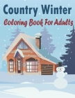 Country Winter Coloring Book For Adults: An amazing book Adult Coloring Book and kids Featuring Winter Scenes, Country Landscapes and Cozy Interior De Cover Image