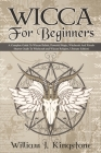 Wicca For Beginners: A Complete Guide To Wiccan Beliefs, Powerful Magic, Witchcraft And Rituals (Starter Guide To Witchcraft and Wiccan Rel Cover Image