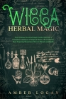 Wicca Herbal Magic: The Ultimate Practical Magic Guide. Discover a Complete Catalogue of Magical Plants, Oil and Herbs. Start Enjoying Mys Cover Image