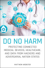 Do No Harm: Protecting Connected Medical Devices, Healthcare, and Data from Hackers and Adversarial Nation States Cover Image
