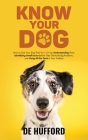 Know Your Dog: How to Give Your Dog Their Best Life by Understanding Them, Identifying Small Issues Before They Get to Be Big Problem Cover Image