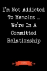 I'm Not Addicted To Memoirs We're In A Committed Relationship Journal: Book Lover Gifts - A Small Lined Notebook (Card Alternative) Cover Image