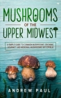 Mushrooms of the upper Midwest: A Simple Guide to Common Mushrooms, Growing Gourmet and Medicinal Mushrooms, Mycophilia Cover Image