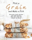 Pick a Grain and Make a Dish: Delicious Grain Recipes with Some History That Will - Take You Around the World Cover Image
