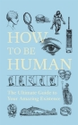 How To Be Human: The Ultimate Guide to Your Amazing Existence Cover Image