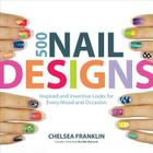 500 Nail Designs: Inspired and Inventive Looks for Every Mood and Occasion Cover Image