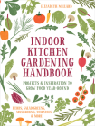 Indoor Kitchen Gardening Handbook: Projects & Inspiration to Grow Food Year-Round – Herbs, Salad Greens, Mushrooms, Tomatoes & More Cover Image