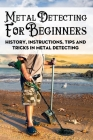 Metal Detecting For Beginners: History, Instructions, Tips And Tricks In Metal Detecting: How To Find Buried Treasure Cover Image