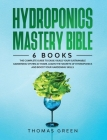 Hydroponics Mastery Bible: 6 IN 1. The Complete Guide to Easily Build Your Sustainable Gardening System at Home. Learn the Secrets of Hydroponics Cover Image