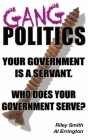 Gang Politics: Your Government is a Servant. Who does Your Government Serve? Cover Image