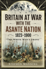 Britain at War with the Asante Nation 1823-1900: 'The White Man's Grave' Cover Image